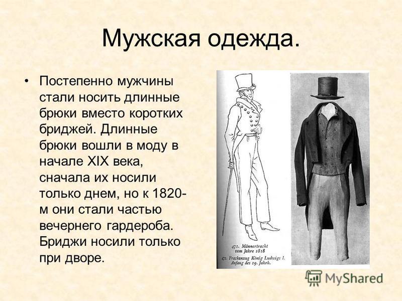 Мужская одежда. Постепенно мужчины стали носить длинные брюки вместо коротких бриджей. Длинные брюки вошли в моду в начале XIX века, сначала их носили только днем, но к 1820- м они стали частью вечернего гардероба. Бриджи носили только при дворе.