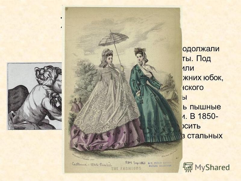 Женская одежда. Женщины продолжали носить корсеты. Под платьем носили несколько нижних юбок, иногда из конского волоса, чтобы поддерживать пышные верхние юбки. В 1850- 60-х стали носить кринолины из стальных обручей.