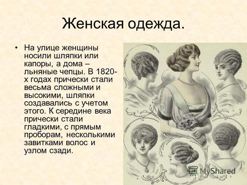 Женская одежда. На улице женщины носили шляпки или капоры, а дома – льняные чепцы. В 1820- х годах прически стали весьма сложными и высокими, шляпки создавались с учетом этого. К середине века прически стали гладкими, с прямым проборам, несколькими з