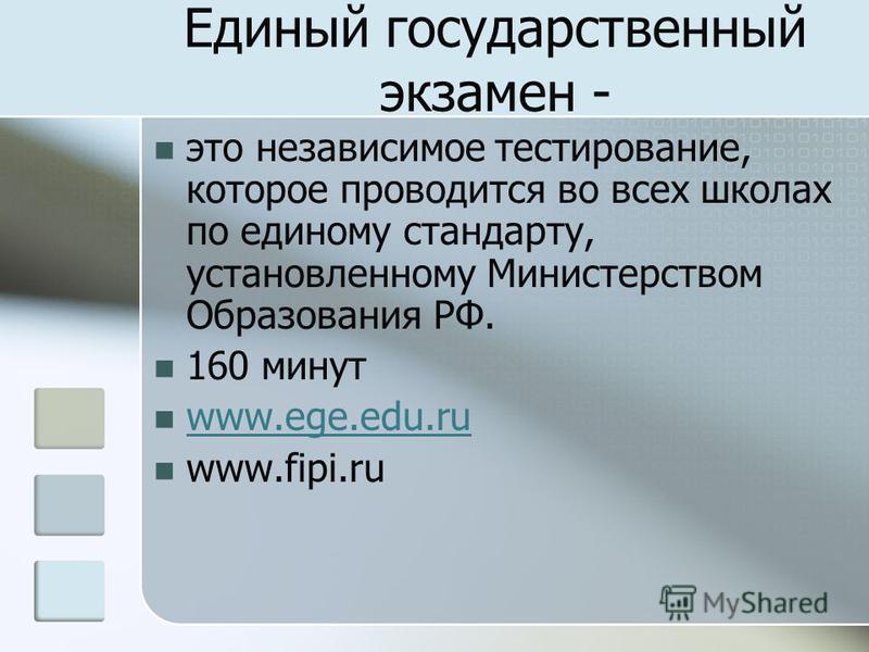 это независимое тестирование, которое проводится во всех школах по единому стандарту, установленному Министерством Образования РФ. 160 минут www.ege.edu.ru www.fipi.ru Единый государственный экзамен -