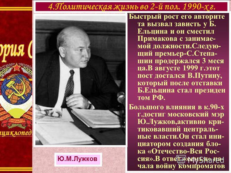 Быстрый рост его авторитета вызвал зависть у Б. Ельцина и он сместил Примакова с занимаемой должности.Следую- щий премьер-С.Степа- шин продержался 3 меся ца.В августе 1999 г.этот пост достался В.Путину, который после отставки Б.Ельцина стал президент