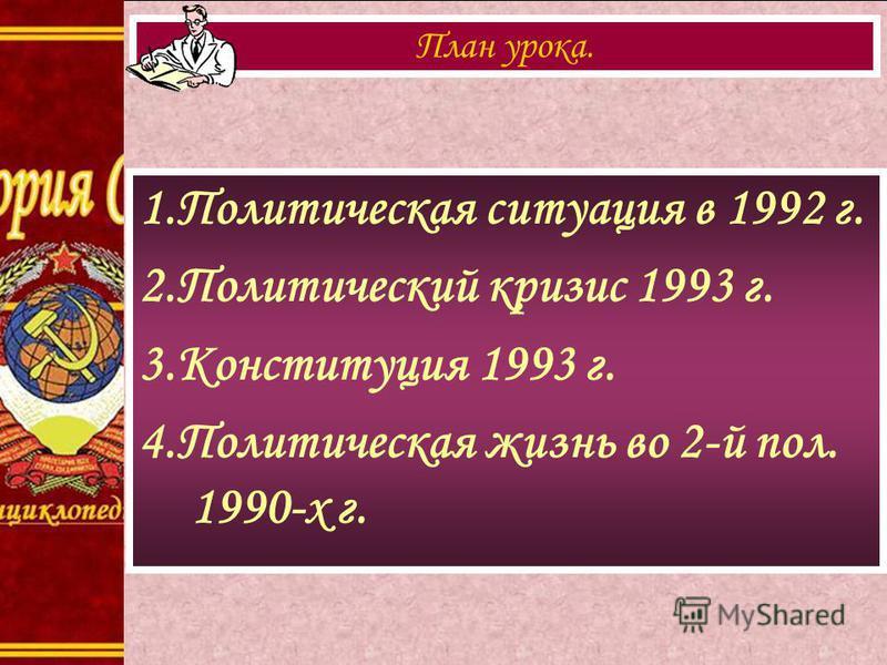 1. Политическая ситуация в 1992 г. 2. Политический кризис 1993 г. 3. Конституция 1993 г. 4. Политическая жизнь во 2-й пол. 1990-х г. План урока.