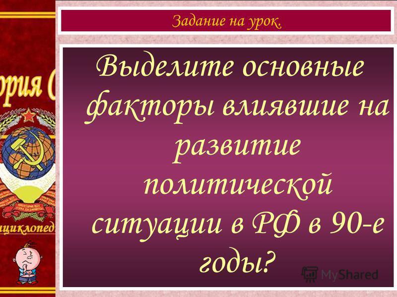 Выделите основные факторы влиявшие на развитие политической ситуации в РФ в 90-е годы? Задание на урок.