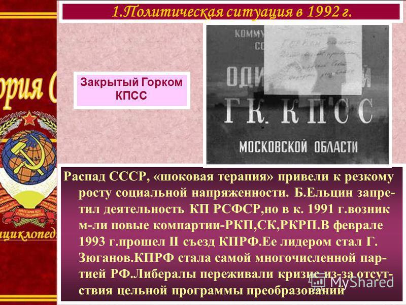 Распад СССР, «шоковая терапия» привели к резкому росту социальной напряженности. Б.Ельцин запретил деятельность КП РСФСР,но в к. 1991 г.возник м-ли новые компартии-РКП,СК,РКРП.В феврале 1993 г.прошел II съезд КПРФ.Ее лидером стал Г. Зюганов.КПРФ стал