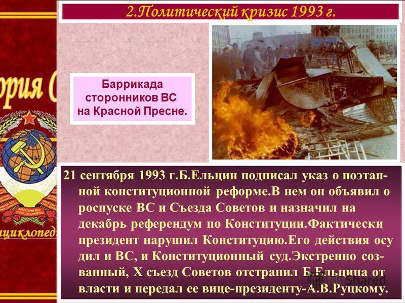 21 сентября 1993 г.Б.Ельцин подписал указ о поэтапной конституционной реформе.В нем он объявил о роспуске ВС и Съезда Советов и назначил на декабрь референдум по Конституции.Фактически президент нарушил Конституцию.Его действия осудили ВС, и Конститу