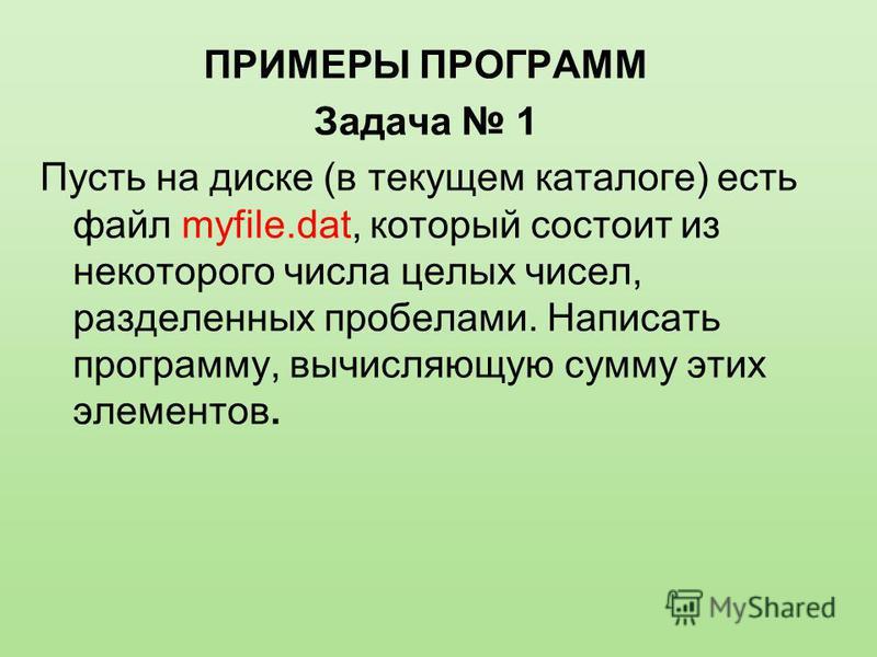 ПРИМЕРЫ ПРОГРАММ Задача 1 Пусть на диске (в текущем каталоге) есть файл myfile.dat, который состоит из некоторого числа целых чисел, разделенных пробелами. Написать программу, вычисляющую сумму этих элементов.