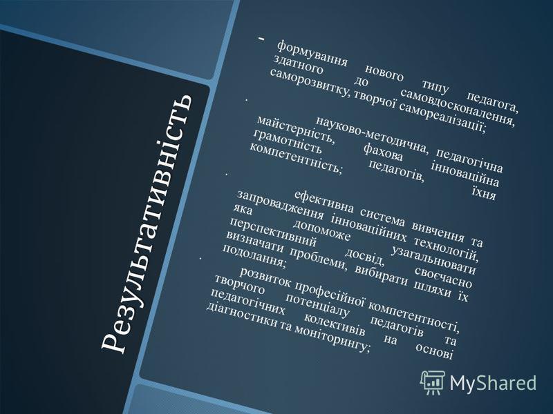 Результативність Результативність - - формування нового типу педагога, здатного до самовдосконалення, саморозвитку, творчої самореалізації; · науково-методична, педагогічна майстерність, фахова інноваційна грамотність педагогів, їхня компетентність;