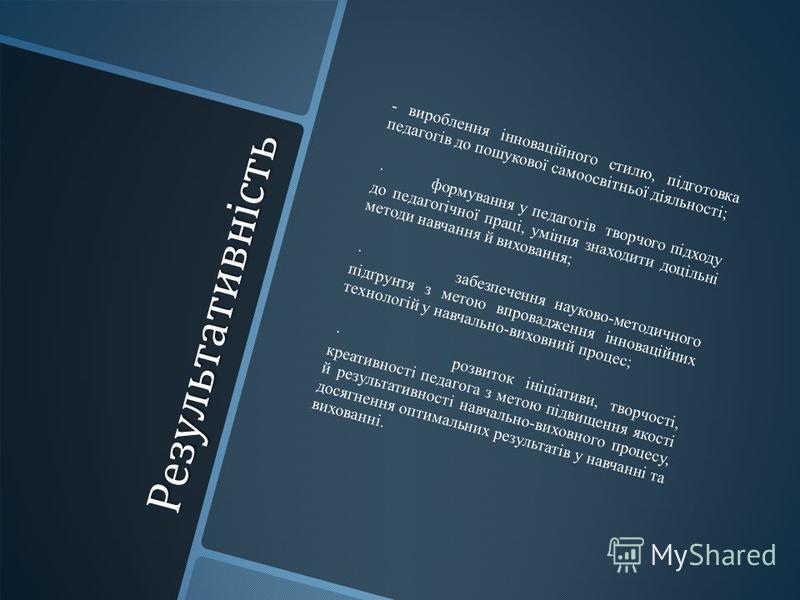 Результативність Результативність - вироблення інноваційного стилю, підготовка педагогів до пошукової самоосвітньої діяльності; · формування у педагогів творчого підходу до педагогічної праці, уміння знаходити доцільні методи навчання й виховання; ·