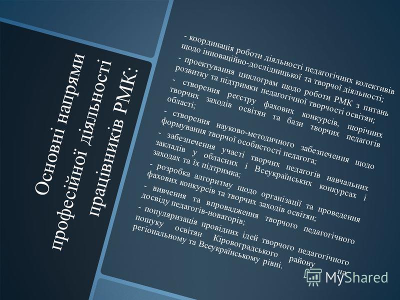Основні напрями професійної діяльності працівників РМК: - координація роботи діяльності педагогічних колективів щодо інноваційно-дослідницької та творчої діяльності; - проектування циклограм щодо роботи РМК з питань розвитку та підтримки педагогічної
