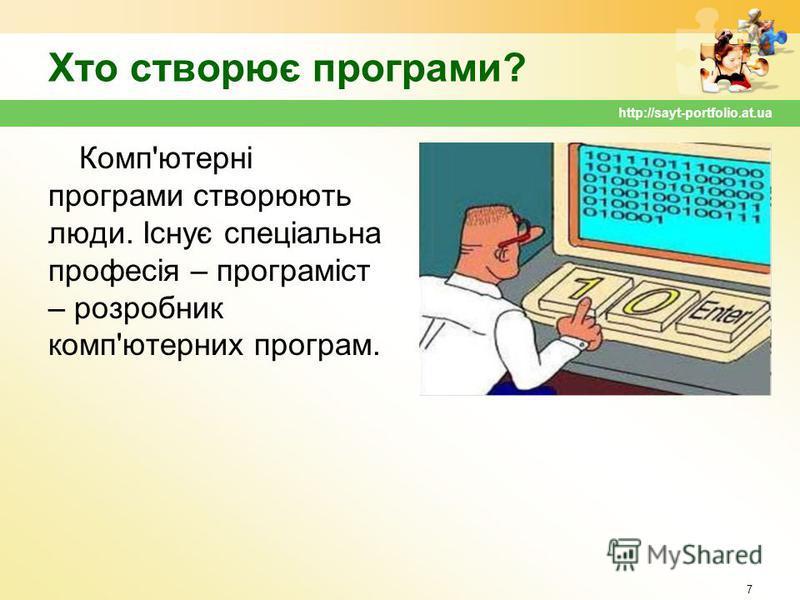 Хто створює програми? Комп'ютерні програми створюють люди. Існує спеціальна професія – програміст – розробник комп'ютерних програм. 7 http://sayt-portfolio.at.ua
