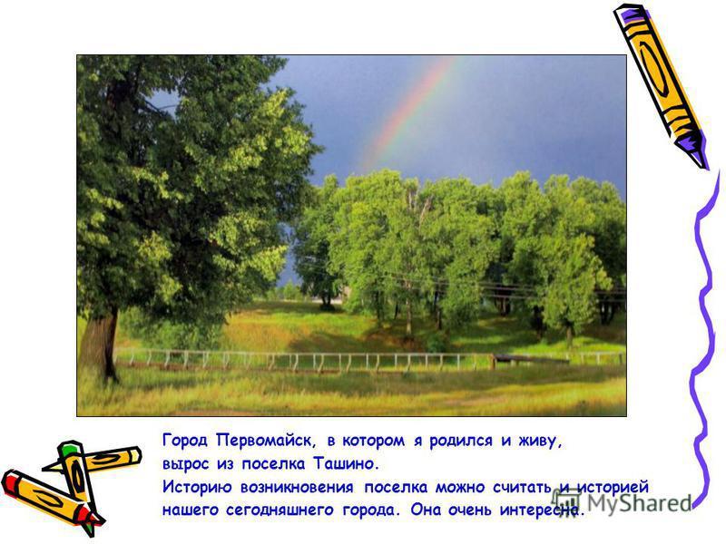 Город Первомайск, в котором я родился и живу, вырос из поселка Ташино. Историю возникновения поселка можно считать и историей нашего сегодняшнего города. Она очень интересна.