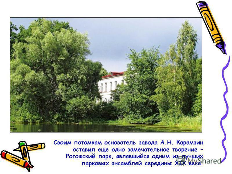 Своим потомкам основатель завода А.Н. Карамзин оставил еще одно замечательное творение – Рогожский парк, являвшийся одним из лучших парковых ансамблей середины XIX века.
