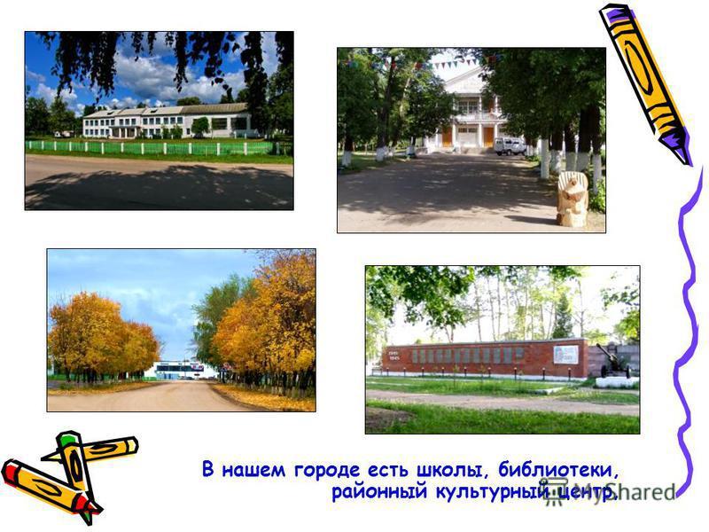 В нашем городе есть школы, библиотеки, районный культурный центр,