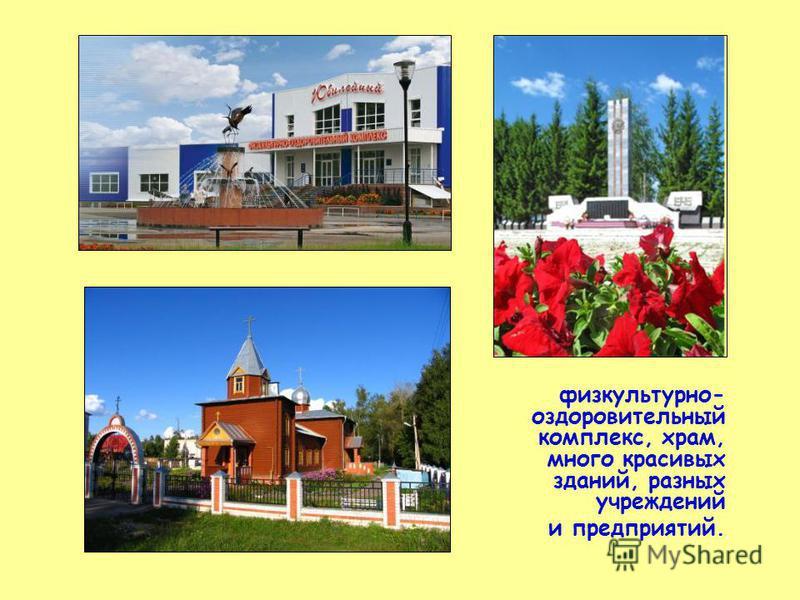 физкультурно- оздоровительный комплекс, храм, много красивых зданий, разных учреждений и предприятий.