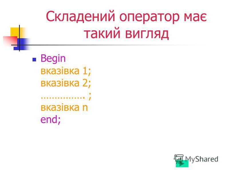 Складений оператор має такий вигляд Begin вказівка 1; вказівка 2; ……………. ; вказівка n end;