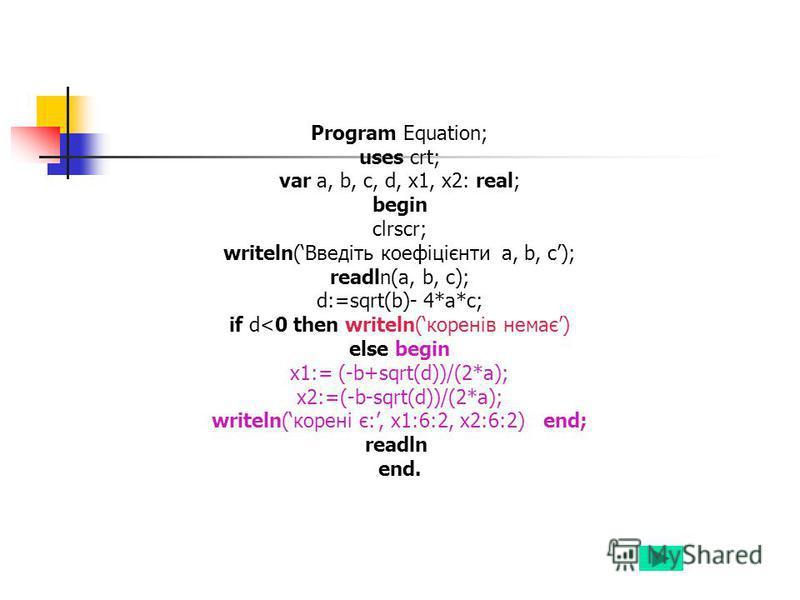 Program Equation; uses crt; var a, b, c, d, x1, x2: real; begin clrscr; writeln(Введіть коефіцієнти a, b, c); readln(a, b, c); d:=sqrt(b)- 4*a*c; if d<0 then writeln(коренів немає) else begin x1:= (-b+sqrt(d))/(2*a); x2:=(-b-sqrt(d))/(2*a); writeln(к