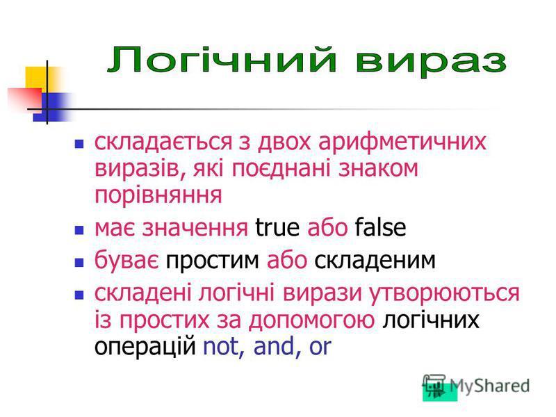 складається з двох арифметичних виразів, які поєднані знаком порівняння має значення true або false буває простим або складеним cкладені логічні вирази утворюються із простих за допомогою логічних операцій not, and, or