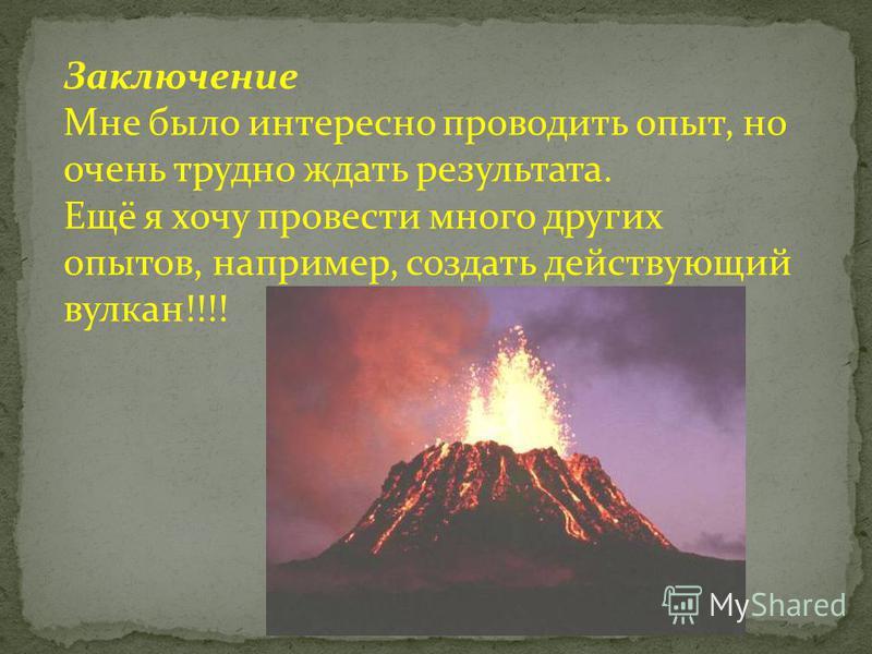 Заключение Мне было интересно проводить опыт, но очень трудно ждать результата. Ещё я хочу провести много других опытов, например, создать действующий вулкан!!!!