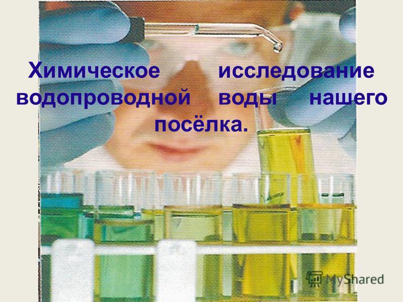 Химическое исследование водопроводной воды нашего посёлка.
