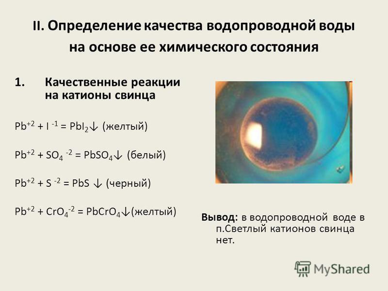 II. Определение качества водопроводной воды на основе ее химического состояния 1. Качественные реакции на катионы свинца Pb +2 + I -1 = PbI 2 (желтый) Pb +2 + SO 4 -2 = PbSO 4 (белый) Pb +2 + S -2 = PbS (черный) Pb +2 + CrO 4 -2 = PbCrO 4 (желтый) Вы