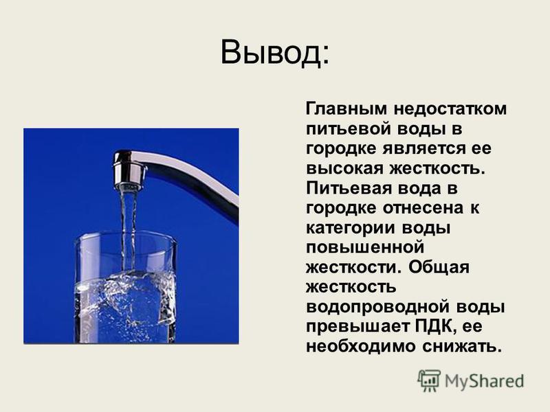 Вывод: Главным недостатком питьевой воды в городке является ее высокая жесткость. Питьевая вода в городке отнесена к категории воды повышенной жесткости. Общая жесткость водопроводной воды превышает ПДК, ее необходимо снижать.