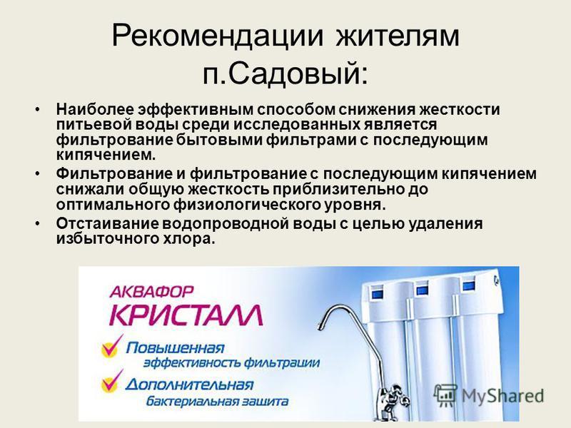 Рекомендации жителям п.Садовый: Наиболее эффективным способом снижения жесткости питьевой воды среди исследованных является фильтрование бытовыми фильтрами с последующим кипячением. Фильтрование и фильтрование с последующим кипячением снижали общую ж