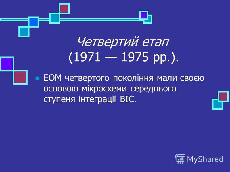 Четвертий етап (1971 1975 рр.). ЕОМ четвертого покоління мали своєю основою мікросхеми середнього ступеня інтеграції ВІС.