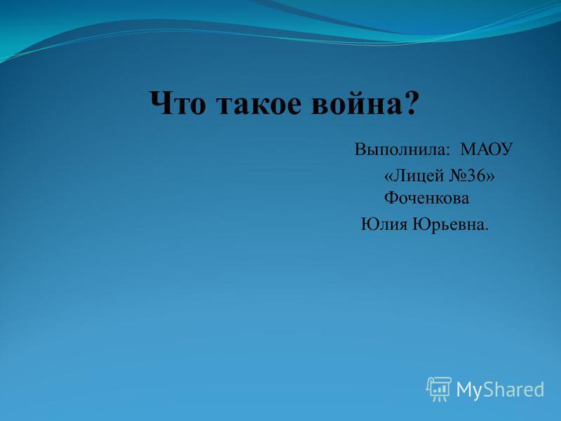 Что такое война? Выполнила: МАОУ «Лицей 36» Фоченкова Юлия Юрьевна.