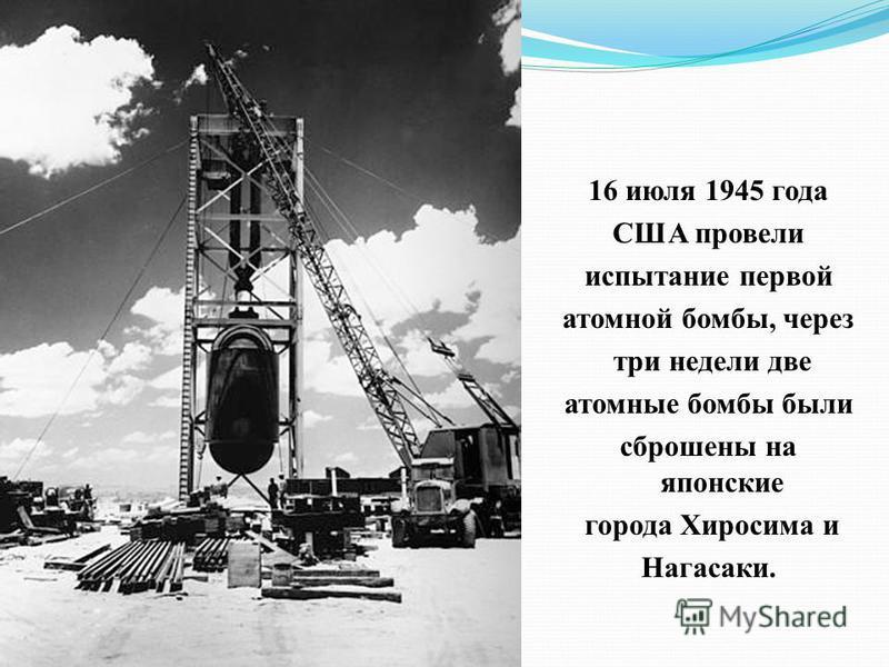 16 июля 1945 года США провели испытание первой атомной бомбы, через три недели две атомные бомбы были сброшены на японские города Хиросима и Нагасаки.