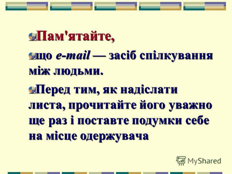 Пам'ятайте, що e-mail засіб спілкування між людьми. Перед тим, як надіслати листа, прочитайте його уважно ще раз і поставте подумки себе на місце одержувача