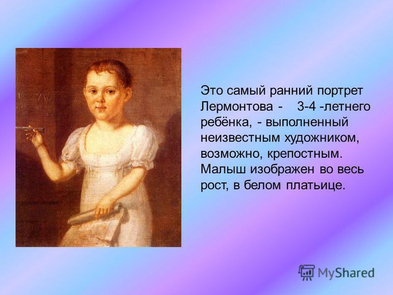 Это самый ранний портрет Лермонтова - 3-4 -летнего ребёнка, - выполненный неизвестным художником, возможно, крепостным. Малыш изображен во весь рост, в белом платьице.