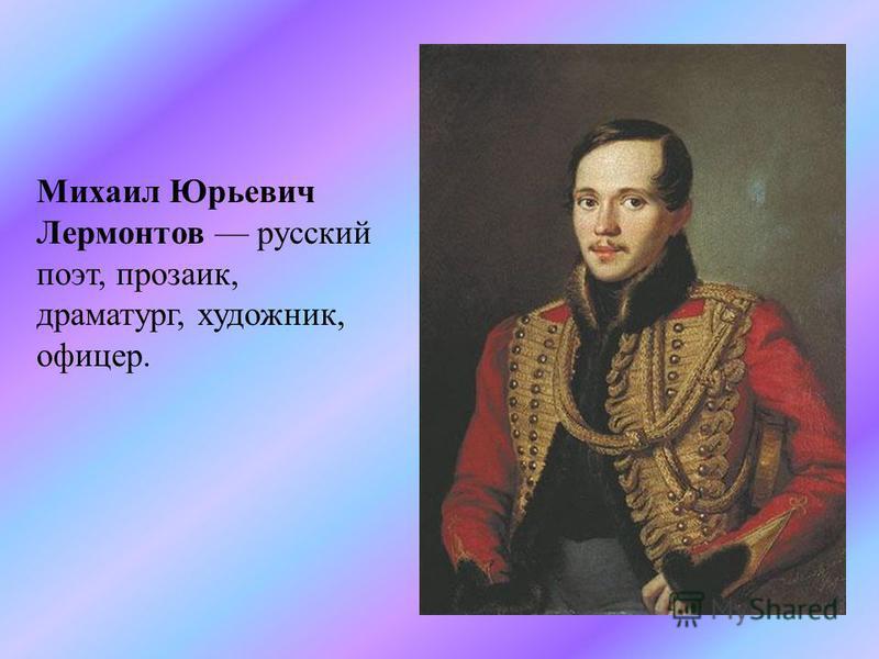 Михаил Юрьевич Лермонтов русский поэт, прозаик, драматург, художник, офицер.