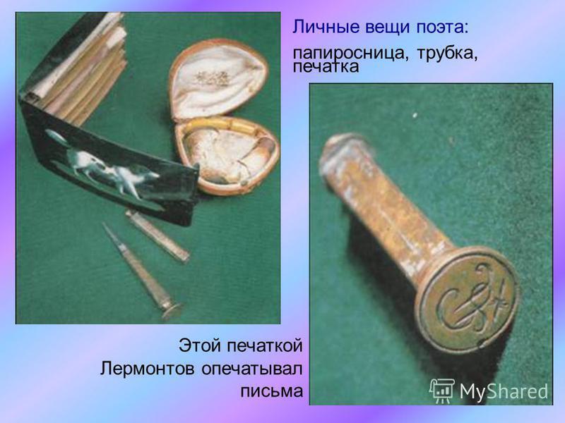 Личные вещи поэта: папиросница, трубка, печатка Этой печаткой Лермонтов опечатывал письма