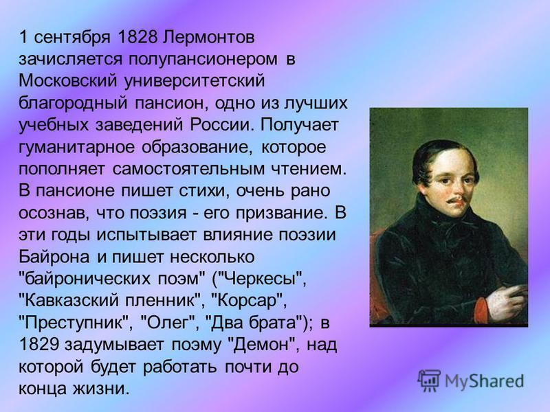 1 сентября 1828 Лермонтов зачисляется полупансионером в Московский университетский благородный пансион, одно из лучших учебных заведений России. Получает гуманитарное образование, которое пополняет самостоятельным чтением. В пансионе пишет стихи, оче