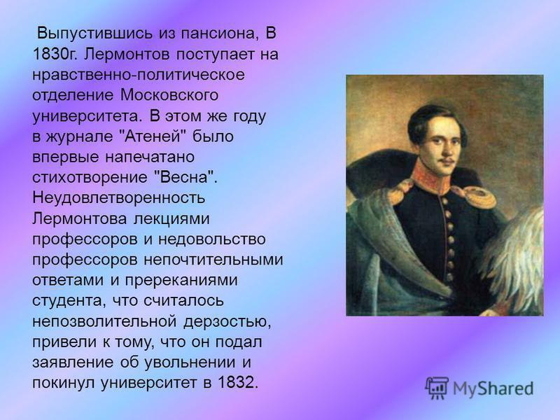 Выпустившись из пансиона, В 1830 г. Лермонтов поступает на нравственно-политическое отделение Московского университета. В этом же году в журнале