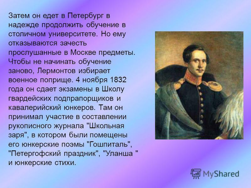 Затем он едет в Петербург в надежде продолжить обучение в столичном университете. Но ему отказываются зачесть прослушанные в Москве предметы. Чтобы не начинать обучение заново, Лермонтов избирает военное поприще. 4 ноября 1832 года он сдает экзамены