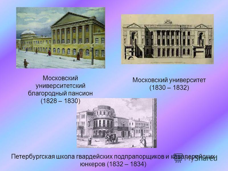 Московский университетский благородный пансион (1828 – 1830) Московский университет (1830 – 1832) Петербургская школа гвардейских подпрапорщиков и кавалерийских юнкеров (1832 – 1834)
