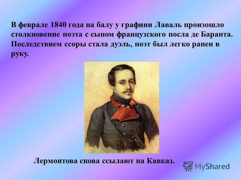 В феврале 1840 года на балу у графини Лаваль произошло столкновение поэта с сыном французского посла де Баранта. Последствием ссоры стала дуэль, поэт был легко ранен в руку. Лермонтова снова ссылают на Кавказ.