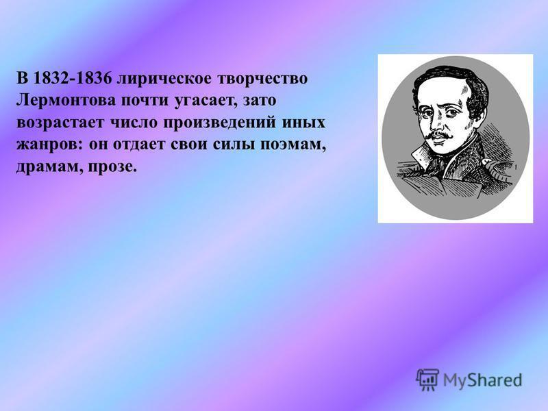 В 1832-1836 лирическое творчество Лермонтова почти угасает, зато возрастает число произведений иных жанров: он отдает свои силы поэмам, драмам, прозе.
