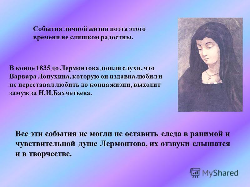 События личной жизни поэта этого времени не слишком радостны. В конце 1835 до Лермонтова дошли слухи, что Варвара Лопухина, которую он издавна любил и не переставал любить до конца жизни, выходит замуж за Н.И.Бахметьева. Все эти события не могли не о