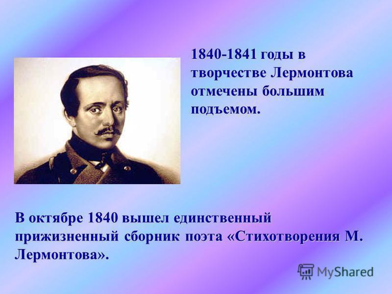 1840-1841 годы в творчестве Лермонтова отмечены большим подъемом. В октябре 1840 вышел единственный прижизненный сборник поэта «Стихотворения М. Лермонтова».