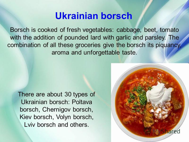 Borsch is cooked of fresh vegetables: cabbage, beet, tomato with the addition of pounded lard with garlic and parsley. The combination of all these groceries give the borsch its piquancy, aroma and unforgettable taste. Ukrainian borsch There are abou