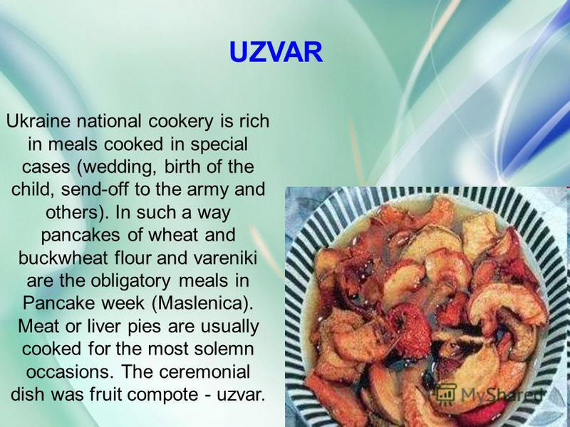 UZVAR Ukraine national cookery is rich in meals cooked in special cases (wedding, birth of the child, send-off to the army and others). In such a way pancakes of wheat and buckwheat flour and vareniki are the obligatory meals in Pancake week (Masleni