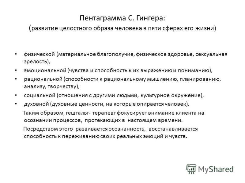 Пентаграмма С. Гингера: ( развитие целостного образа человека в пяти сферах его жизни) физической (материальное благополучие, физическое здоровье, сексуальная зрелость), эмоциональной (чувства и способность к их выражению и пониманию), рациональной (