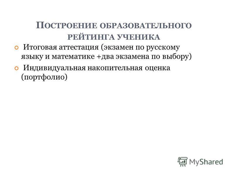 П ОСТРОЕНИЕ ОБРАЗОВАТЕЛЬНОГО РЕЙТИНГА УЧЕНИКА Итоговая аттестация (экзамен по русскому языку и математике +два экзамена по выбору) Индивидуальная накопительная оценка (портфолио)