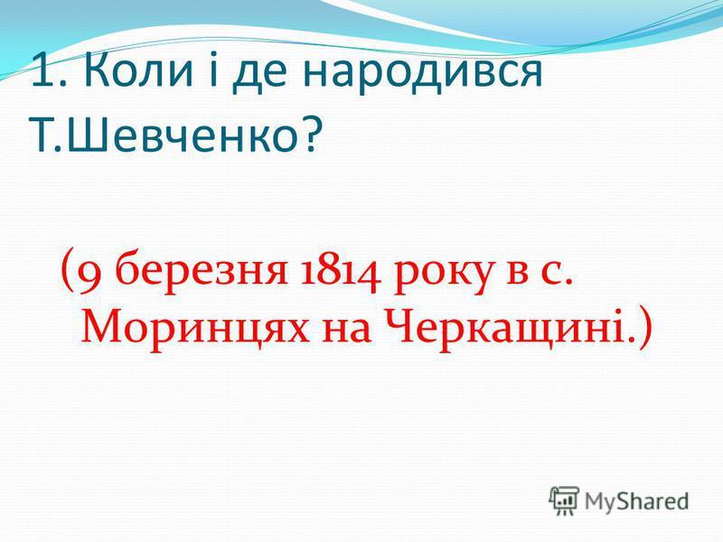 1. Коли і де народився Т.Шевченко? (9 березня 1814 року в с. Моринцях на Черкащині.)