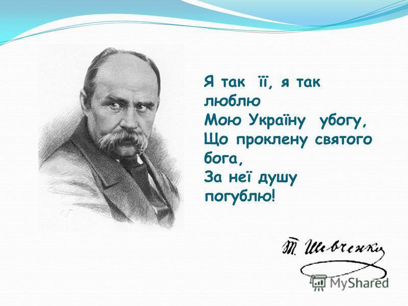Я так її, я так люблю Мою Україну убогу, Що проклену святого бога, За неї душу погублю!