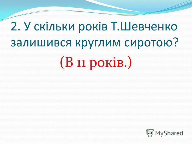 2. У скільки років Т.Шевченко залишився круглим сиротою? (В 11 років.)