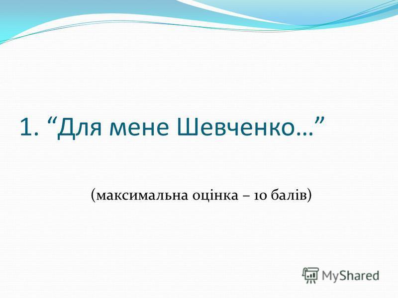 1. Для мене Шевченко… (максимальна оцінка – 10 балів)