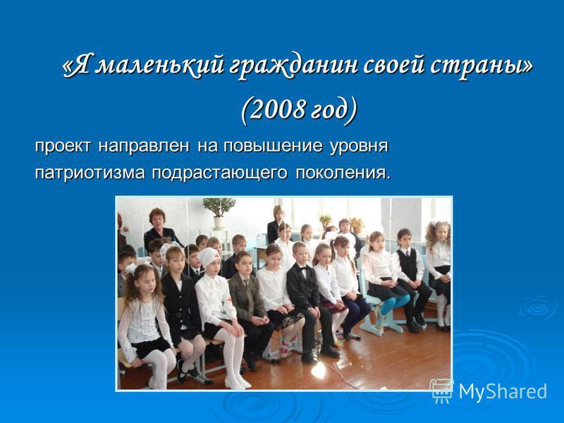 «Я маленький гражданин своей страны» (2008 год) проект направлен на повышение уровня патриотизма подрастающего поколения.